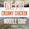 One Pot Creamy Chicken Noodle Soup